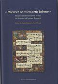 """""""Recevez ce mien petit labeur"""": Studies in Renaissance Music in Honour of Ignace Bossuyt"""